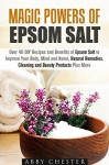 Magic Powers of Epsom Salt: Over 40 DIY Recipes and Benefits to Improve Your Body, Mind and Home, Natural Remedies, Cleaning and Beauty Products (Epsom Salt & DIY Beauty Products) - Abby Chester