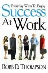 Everyday Ways To Enjoy Success At Work - Robb Thompson