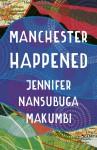 Manchester Happened - Jennifer Nansubuga Makumbi