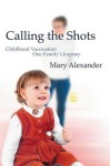 Calling the Shots: Childhood Vaccination One Family's Journey - Mary Alexander