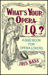 What's Your Opera I.Q.?: A Quiz Book for Opera Lovers - Iris Bass