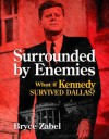 Surrounded by Enemies: What if Kennedy Survived Dallas? - Bryce Zabel, Harry Turtledove, Richard Dolan
