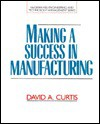 Making A Success In Manufacturing - David A. Curtis