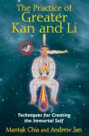The Practice of Greater Kan and Li: Techniques for Creating the Immortal Self - Mantak Chia, Andrew Jan