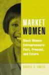 Market Women: Black Women Entrepreneurs: Past, Present, and Future - Cheryl A. Smith, Laurent Parks Daloz