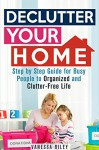 Declutter Your Home: Step by Step Guide for Busy People to Organized and Clutter-Free Life (Declutter and Simplify Your Life) - Vanessa Riley