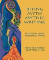 Riting Myth, Mythic Writing: Plotting Your Personal Story - Dennis Patrick Slattery