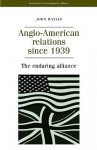 Anglo-American Relations Since 1939: The Enduring Alliance - John Baylis