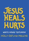 Jesus Heals Hurts:White House Testimony - HOLLY OUTLAW MULLINS