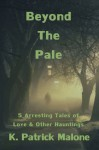 Beyond The Pale: 5 Arresting Tales of Love & Other Hauntings - K. Patrick Malone