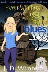 Even Witches Get the Blues (Wicked in Moonhaven~A Paranormal Cozy Book 1) - J.D. Winters