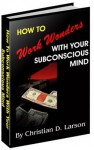 How To Work Wonders with Your Subconscious Mind - Christian D. Larson