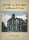 Waterloo County: An Illustrated History - Geoffrey Hayes, Waterloo Historical Society (Ont.)