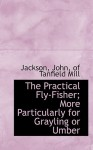 The Practical Fly-Fisher; More Particularly for Grayling or Umber - Ellen Jackson