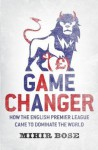 Game Change: How the English Premier League Came to Dominate the World - And Was Made to Pay for It. Mihir Bose - Mihir Bose