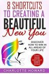 8 Shortcuts To Creating a Beautiful New You: Discover How To Win In All Areas Of Your Life (Success In Beauty Book 4) - Charlotte Howard, Daija Howard