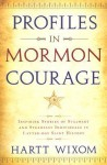 Profiles in Mormon Courage: Inspiring Stories of Stalwart and Steadfast Individuals in Latter-Day Saint History - Hartt Wixom