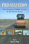 Privatization: The Provision of Public Services by the Private Sector - Roger L. Kemp