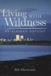 Living With Wildness: An Alaskan Odyssey - Bill Sherwonit
