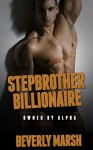 Stepbrother Billionaire: Owned By Alpha (Stepbrother Romance, Billionaire Romance, New Adult Romance, New Adult Contemporary Romance) - Beverly Marsh
