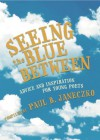 Seeing the Blue Between: Advice and Inspiration for Young Poets - Paul B. Janeczko