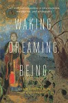 Waking, Dreaming, Being: Self and Consciousness in Neuroscience, Meditation, and Philosophy - Evan Thompson, Stephen Batchelor