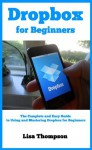 Dropbox for Beginners - Exploring the Magic Pocket: The Complete and Easy Guide to Using and Mastering Dropbox for Beginners - Lisa Thompson