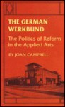 The German Werkbund: The Politics of Reform in the Applied Arts - Joan Campbell