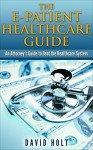 The E-Patient Healthcare Guide: An Attorney's Guide to Beat the Healthcare System - David Holt