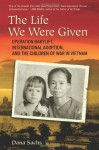 The Life We Were Given: Operation Babylift, International Adoption, and the Children of the War in - Dana Sachs