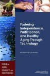 Fostering Independence, Participation, and Healthy Aging Through Technology: Workshop Summary - Forum on Aging Disability and Independence, Board on Health Sciences Policy, Division on Behavioral and Social Sciences and Education, Institute of Medicine, National Research Council