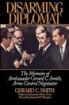 Disarming Diplomat: The Memoirs of Ambassador Gerard C. Smith, Arms Control Negotiator - Gerard C. Smith, Kenneth W. Thompson, Harry Owen