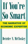 If You're So Smart: The Narrative of Economic Expertise - Deirdre N. McCloskey