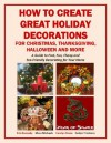 How to Create Great Holiday Decorations for Christmas, Thanksgiving, Halloween and More (Holiday Entertaining) - Erin Kennedy, Mara Michaels, Carolyn Stone, Evelyn Trimborn