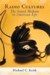 Radio Cultures: The Sound Medium in American Life - Michael C. Keith