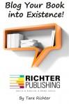 Blog Your Book into Existence (Richter Publishing) (Volume 1) - Tara Rae Richter, Casey Cavanagh, Alex Gonzalez, Anthony Amos, Kevin Harrington