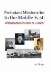 Protestant Missionaries to the Middle East: : Ambassadors of Christ or Culture? - P. Pikkert