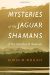 Mysteries of the Jaguar Shamans of the Northwest Amazon - Robin M. Wright, Michael J. Harner