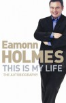 This Is My Life: Eamonn Holmes: The Autobiography - Eamonn Holmes