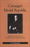 Carnegie's Model Republic: Triumphant Democracy and the British-American Relationship - A.S. Eisenstadt