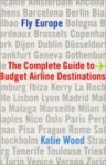 Fly Europe: The Complete Guide to Budget Airline Destinations - Katie Wood