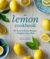 The Lemon Cookbook: 50 Sweet & Savory Recipes to Brighten Every Meal - Ellen Jackson