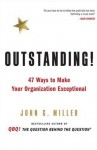 Outstanding!: 47 Ways to Make Your Organization Exceptional - John G. Miller
