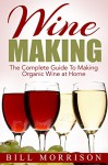 Wine Making: The Complete Guide To Making Organic Wine at Home - Includes 23 Homemade Wine Recipes (Wine Making Recipes, Wine Books) - Bill Morrison