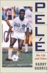 Pele: His Life and Times - Harry Harris