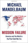 Mission Failure: America and the World in the Post-Cold War Era - Michael Mandelbaum