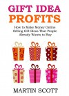 GIFT IDEA PROFITS (CHRISTMAS, NEW YEAR, HOLIDAY RUSH INCOME): How to Make Money Online Selling Gift Ideas That People Already Wants to Buy - Martin Scott