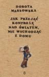 Jak przejąć kontrolę nad światem nie wychodząc z domu - Dorota Masłowska