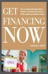 Get Financing Now: How to Navigate Through Bankers, Investors, and Alternative Sources for the Capital Your Business Needs - Charles Green