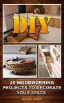 DIY: 25 Woodworking Projects To Decorate Your Space: (Woodworking Tools, Woodworking Plans, Woodworking Books) (Woodworking Gifts, Woodworking Kit, Fine Woodworking) - Michael Mayer